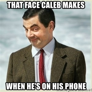 MR bean - that face Caleb makes when he's on his phone