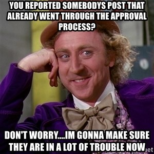 Willy Wonka - You reported somebodys post that already went through the approval process? Don't worry....Im gonna make sure they are in a lot of trouble now