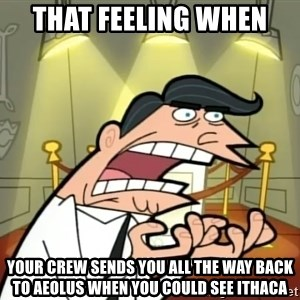 Timmy turner's dad IF I HAD ONE! - That feeling when  your crew sends you all the way back to Aeolus when you could see ithaca