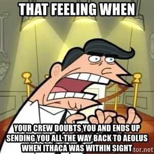 Timmy turner's dad IF I HAD ONE! - That feeling when Your crew doubts you and ends up sending you all the way back to Aeolus when Ithaca was within sight