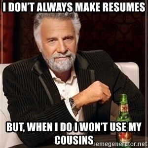 The Most Interesting Man In The World - I don't always make resumes But, when I do I won't use my cousins