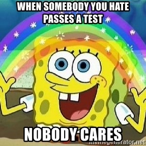 Imagination - when somebody you hate passes a test nobody cares