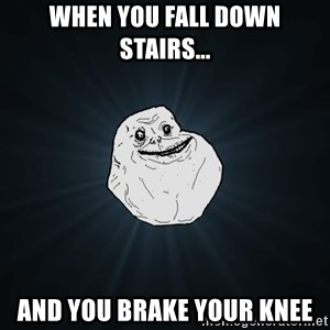 Forever Alone - when you fall down stairs... and you brake your knee
