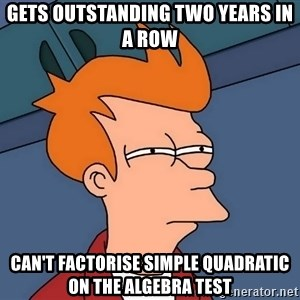 Futurama Fry - gets outstanding two years in a row Can't factorise simple quadratic on the algebra test