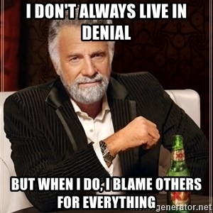 The Most Interesting Man In The World - I don't always live in denial but when I do, I blame others for everything