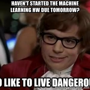 I too like to live dangerously - Haven't started the Machine Learning HW due tomorrow?