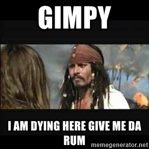 But why is the rum gone - gimpy i am dying here give me da rum