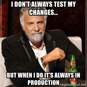 The Most Interesting Man In The World - I don't always test my changes... but when i do it's always in production
