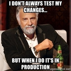 The Most Interesting Man In The World - i don't always test my changes... but when i do it's in production