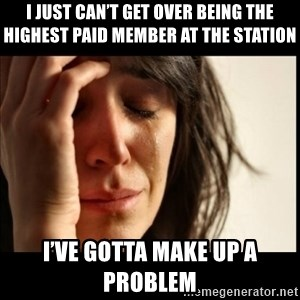 First World Problems - I just can't get over being the highest paid member at the station  I've gotta make up a problem