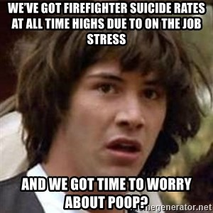 Conspiracy Keanu - We've got firefighter suicide rates at all time highs due to on the job stress And we got time to worry about poop?