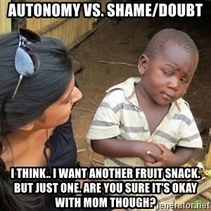Skeptical 3rd World Kid - Autonomy vs. Shame/Doubt I think.. I want another fruit snack. But just one. Are you sure it's okay with Mom though?