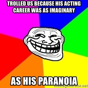 Trollface - Trolled us because his acting career was as imaginary as his paranoia