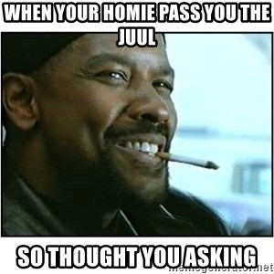 mah nigga - When your homie pass you the juul  So thought you asking