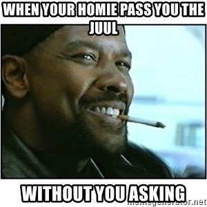 mah nigga - When your homie pass you the juul Without you asking