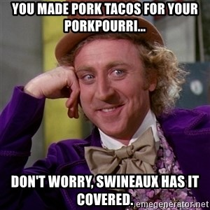 Willy Wonka - you made pork tacos for your porkpourri... don't worry, swineaux has it covered.