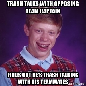 Bad Luck Brian - Trash talks with opposing team captain  Finds out he's trash talking with his teammates