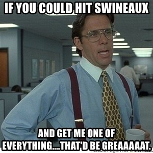 That would be great - if you could hit swineaux and get me one of everything....that'd be greaaaaat.