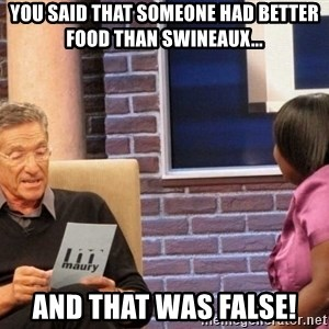 Maury Lie Detector - you said that someone had better food than swineaux... and that was FALSE!