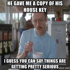Things are getting pretty Serious (Napoleon Dynamite) - He gave me a copy of his house key I guess you can say things are getting pretty serious