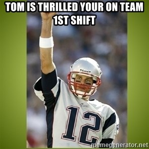 tom brady - Tom is thrilled your on team 1st shift