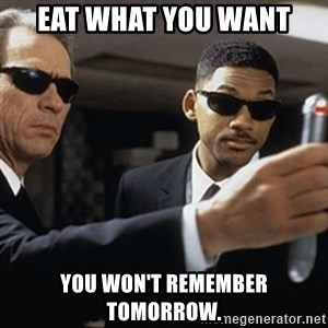 men in black - eat what you want you won't remember tomorrow.