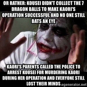joker mind loss - Or rather: Kousei didn't collect the 7 dragon balls to make Kaori's operation successful and no one still bats an eye Kaori's parents called the police to arrest Kousei for murdering Kaori during her operation and everyone still lost their minds