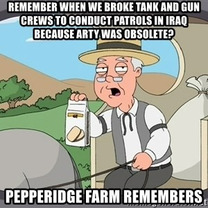 Pepperidge Farm Remembers Meme - Remember when we broke tank and gun crews to conduct patrols in iraq because arty was obsolete? pepperidge farm remembers