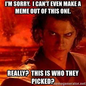 Anakin Skywalker - I'm sorry.  I can't even make a meme out of this one. Really?  this is who they picked?
