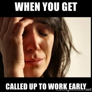 First World Problems - when you get  called up to work early