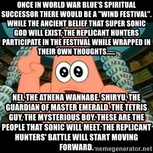 "ugly barnacle patrick - Once in World War Blue's spiritual successor there would be a ""wind festival"". While the ancient belief that Super Sonic God will exist, the Replicant Hunters participate in the festival while wrapped in their own thoughts...... Nei, the Athena wannabe. Shiryu, the guardian of Master Emerald. The Tetris guy, the mysterious boy. These are the people that Sonic will meet. The Replicant Hunters' battle will start moving forward."