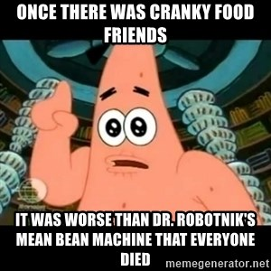 ugly barnacle patrick - Once there was Cranky Food Friends It was worse than Dr. Robotnik's Mean Bean Machine that everyone died