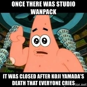 ugly barnacle patrick - Once there was Studio Wanpack It was closed after Koji Yamada's death that everyone cries