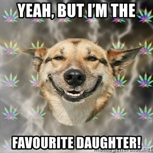 Stoner Dog - Yeah, but I'm the Favourite daughter!