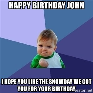 Success Kid - HAPPY BIRTHDAY JOHN I HOPE YOU LIKE THE SNOWDAY WE GOT YOU FOR YOUR BIRTHDAY