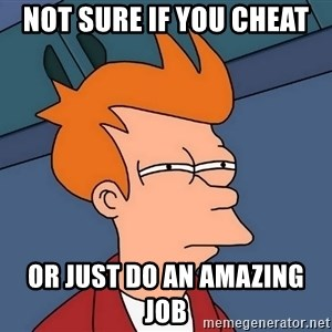 Futurama Fry - Not sure if you cheat Or just do an amazing job