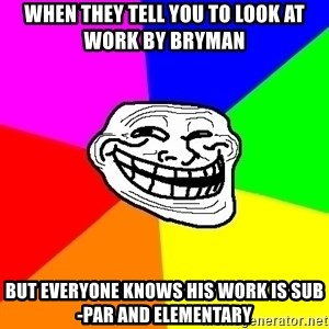 Trollface - When they tell you to look at work by Bryman But everyone knows his work is sub-par and elementary