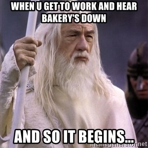 White Gandalf - When u get to work and hear bakery's down And so it begins...