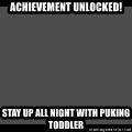 Achievement Unlocked - Achievement Unlocked!  Stay up all night with puking toddler