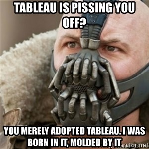 Bane - Tableau is pissing you off? You merely adopted Tableau. I was born in it, molded by it