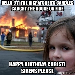 Disaster Girl - HELLO 911 the DISPATCHER'S CANDLES CAUGHT THE HOUSE ON FIRE  HAPPY BIRTHDAY CHRISTI SIRENS PLEASE