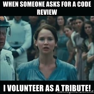 I volunteer as tribute Katniss - When someone asks for a code review I volunteer as a tribute!