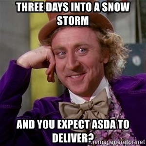 Willy Wonka - three days into a snow storm  and you expect asda to deliver?