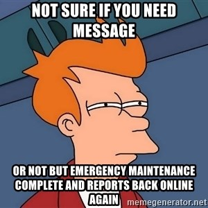 Futurama Fry - not sure if you need message or not but emergency maintenance complete and reports back online again