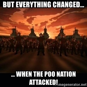 until the fire nation attacked. - But everything changed... ... When the poo nation attacked!