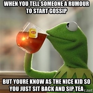 Kermit The Frog Drinking Tea - When you tell someone a rumour to start gossip but youre know as the nice kid so you just sit back and sip tea