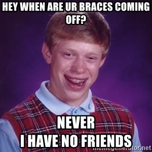 Bad Luck Brian - hey when are ur braces coming off? never                                      i have no friends