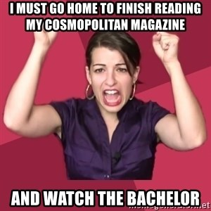 FeministFrequently - I must go home to finish reading my Cosmopolitan Magazine  and watch the Bachelor