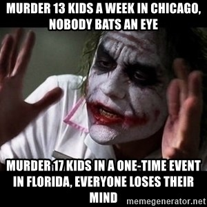 joker mind loss - Murder 13 kids a week in chicago, nobody bats an eye Murder 17 kids in a one-time event in florida, everyone loses their mind