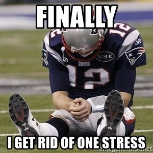 Sad Tom Brady - FINALLY I get rid of one stress